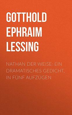 Готхольд Лессинг - Nathan der Weise: Ein Dramatisches Gedicht, in fünf Aufzügen