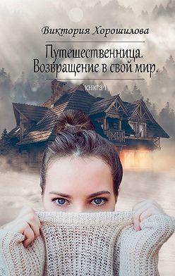 Виктория Хорошилова - Путешественница. Возвращение в свой мир. Книга 1
