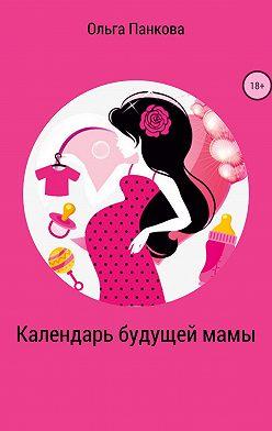 Ольга Панкова - Календарь будущей мамы. В ожидании большого маленького чуда