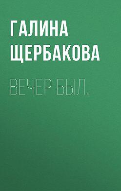 Галина Щербакова - Вечер был…
