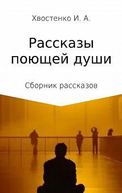 Иван Хвостенко - Рассказы поющей души. Сборник рассказов
