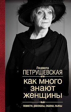 Людмила Петрушевская - Как много знают женщины. Повести, рассказы, сказки, пьесы