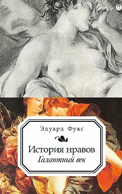 Эдуард Фукс - История нравов. Галантный век