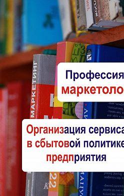 Неустановленный автор - Организация сервиса в сбытовой политике предприятия