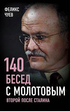 Феликс Чуев - 140 бесед с Молотовым. Второй после Сталина