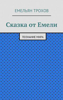 Емельян Трохов - Сказка отЕмели. Познаниемира