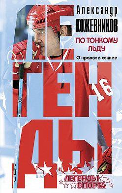 Александр Кожевников - По тонкому льду. О нравах в хоккее