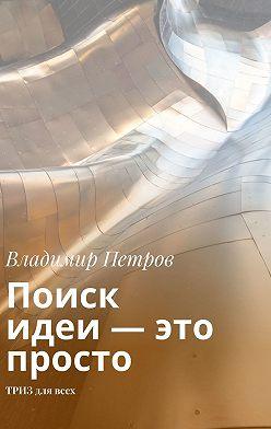 Владимир Петров - Поиск идеи – это просто. ТРИЗ длявсех