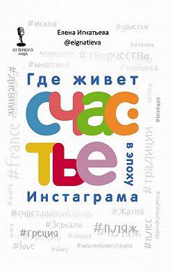 Елена Игнатьева - Где живет счастье в эпоху Инстаграма