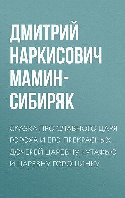 Дмитрий Мамин-Сибиряк - Сказка про славного царя Гороха и его прекрасных дочерей царевну Кутафью и царевну Горошинку