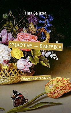 Ида Байкал - Счастье– бабочка. Сборник рассказов