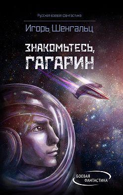 Игорь Шенгальц - Знакомьтесь, Гагарин!