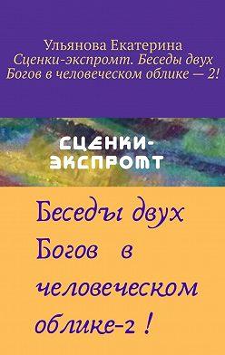 Екатерина Ульянова - Сценки-экспромт. Беседы двух Богов вчеловеческом облике–2!