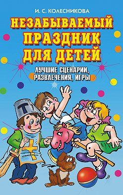 Ирина Колесникова - Незабываемый праздник для детей. Лучшие сценарии, развлечения, игры