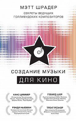Мэтт Шрадер - Создание музыки для кино. Секреты ведущих голливудских композиторов