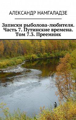 Александр Намгаладзе - Записки рыболова-любителя. Часть 7. Путинские времена. Том 7.3. Преемник