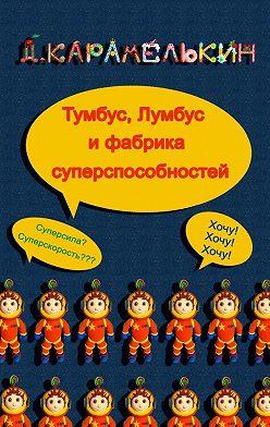 Дмитрий Карамелькин - Ту́мбус, Лу́мбус ифабрика суперспособностей