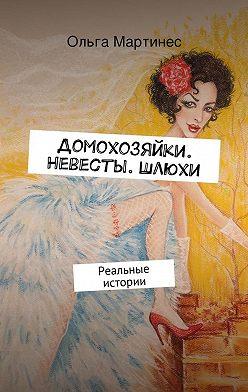 Ольга Мартинес - Домохозяйки. Невесты. Шлюхи. Реальные истории