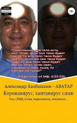 Александр Халбашкин - Коронавирус, хантавирус сами. Рак, СПИД, астма, нарколепсия, эпилепсия