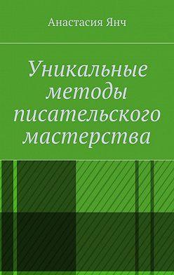 Анастасия Янч - Уникальные методы писательского мастерства