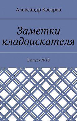 Александр Косарев - Заметки кладоискателя. Выпуск№10