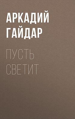 Аркадий Гайдар - Пусть светит