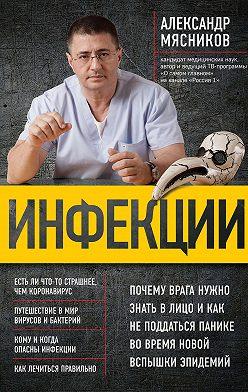 Александр Мясников - Инфекции. Почему врага нужно знать в лицо и как не поддаться панике во время новой вспышки эпидемий
