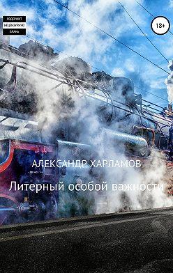 Александр Харламов - Литерный особой важности