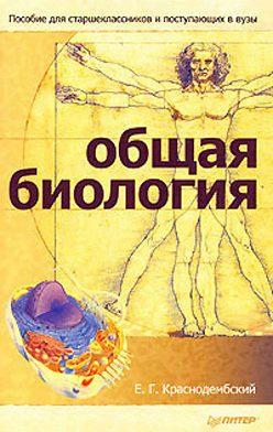 Евгений Краснодембский - Общая биология. Пособие для старшеклассников и поступающих в вузы