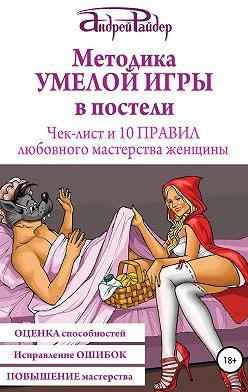 Андрей Райдер - Методика УМЕЛОЙ ИГРЫ в постели. Чек-лист и 10 ПРАВИЛ любовного мастерства женщины
