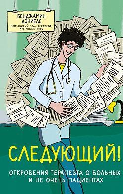 Бенджамин Дэниелс - Следующий! Откровения терапевта о больных и не очень пациентах