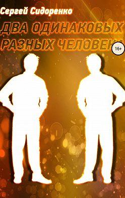 Сергей Сидоренко - Два одинаковых разных человека