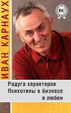 Иван Карнаух - Радуга характеров. Психотипы в бизнесе и любви
