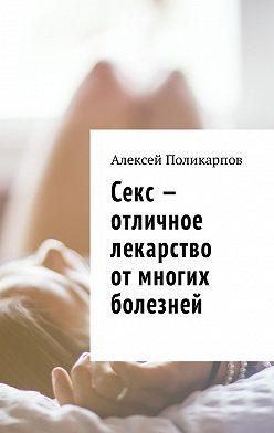 Алексей Поликарпов - Секс – отличное лекарство от многих болезней