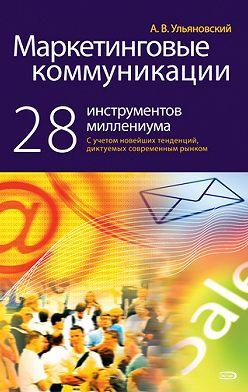 Андрей Ульяновский - Маркетинговые коммуникации: 28 инструментов миллениума