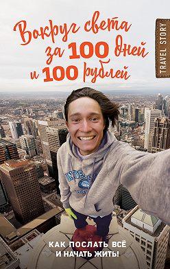 Дмитрий Иуанов - Вокруг света за 100 дней и 100 рублей