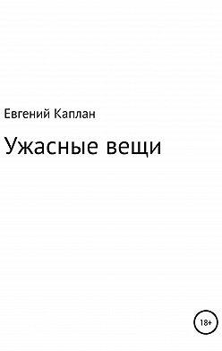 Евгений Каплан (капланий) - Ужасные вещи. Сборник рассказов