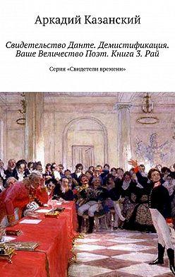 Аркадий Казанский - Свидетельство Данте. Демистификация. Ваше Величество Поэт. Книга 3. Рай. Серия «Свидетели времени»