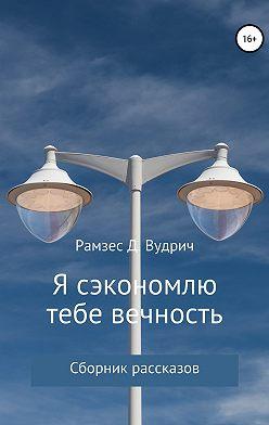 Рамзес Д. Вудрич - Я сэкономлю тебе вечность. Сборник рассказов
