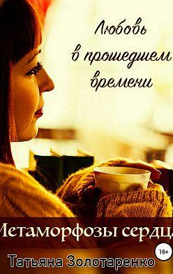 Татьяна Золотаренко - Метаморфозы сердца. Любовь в прошедшем времени