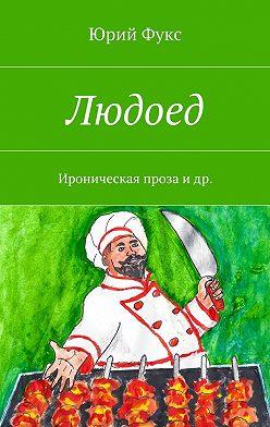 Юрий Фукс - Людоед. Ироническая проза идр.