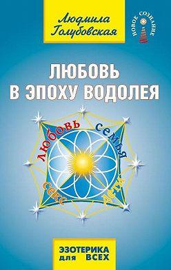 Людмила Голубовская - Любовь в Эпоху Водолея. Любовь, семья, секс, дети