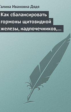 Галина Дядя - Как сбалансировать гормоны щитовидной железы, надпочечников, поджелудочной железы