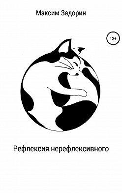 Максим Задорин - Рефлексия нерефлексивного. Сборник рассказов