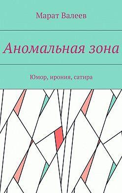Марат Валеев - Аномальнаязона. Юмор, ирония, сатира