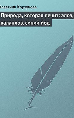 Алевтина Корзунова - Природа, которая лечит: алоэ, каланхоэ, синий йод