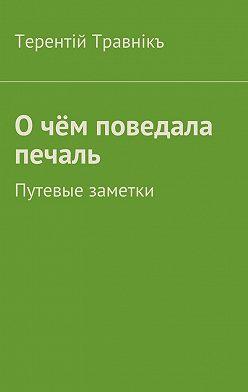 Терентiй Травнiкъ - О чём поведала печаль. Путевые заметки