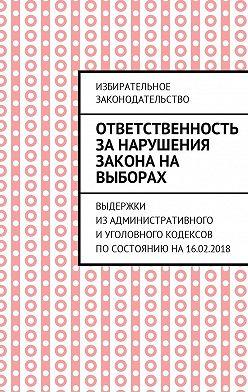 Григорий Белонучкин - Ответственность за нарушения закона на выборах. Выдержки изАдминистративного иУголовного кодексов посостоянию на16.02.2018