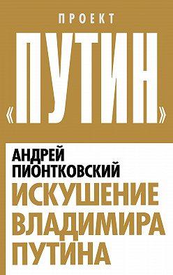 Андрей Пионтковский - Искушение Владимира Путина