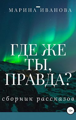 Марина Иванова - Где же ты, правда?! Сборник рассказов